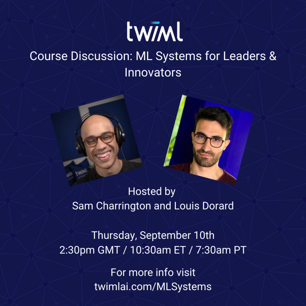 ML Systems for Leaders & Innovators Hosted by Sam Charrington and Louis Dorard Thursday, September 10th 2:30pm GMT / 10:30am ET / 7:30am PT For more info visit twimlai.com/MLSystems