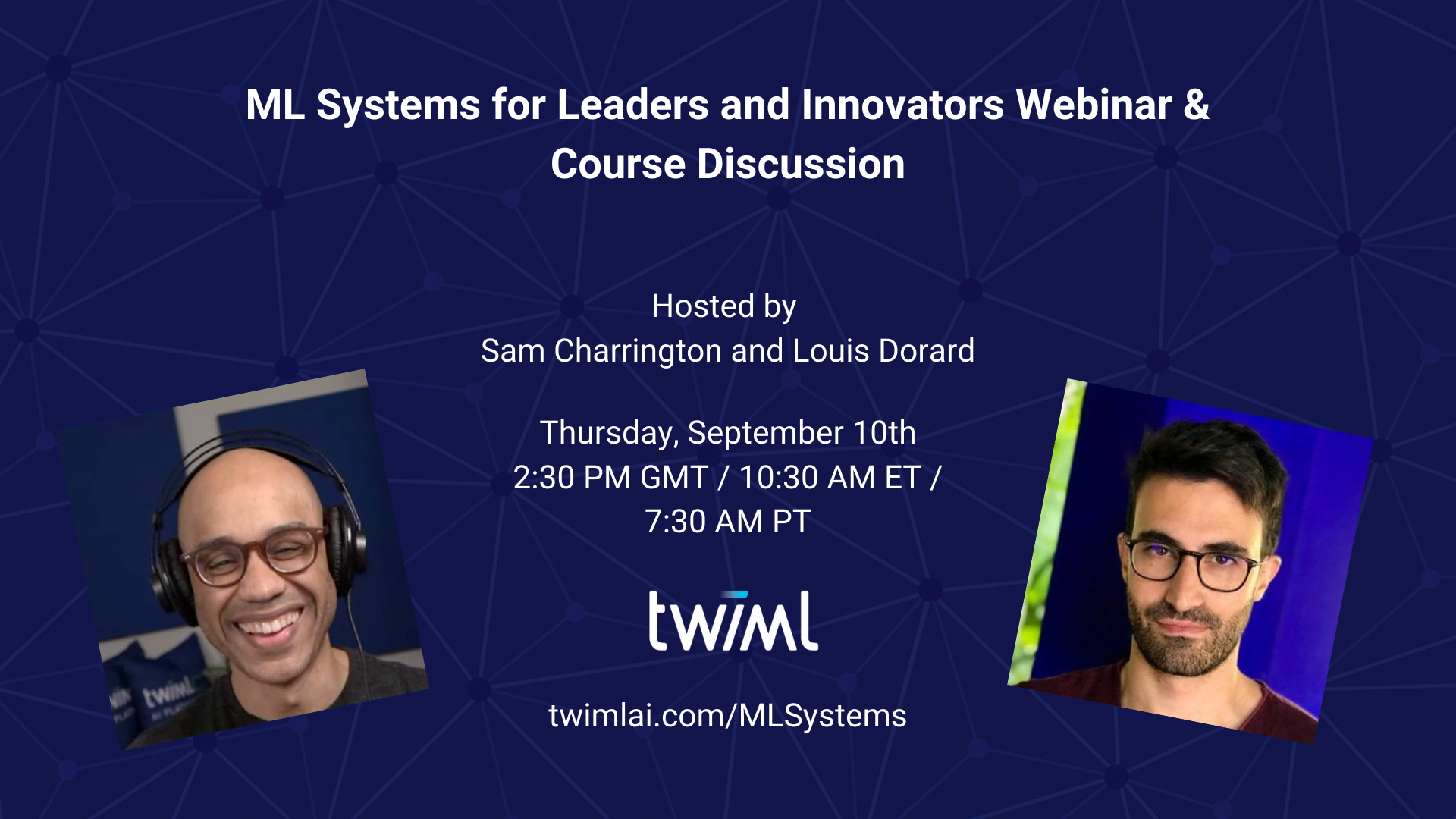ML Systems for Leaders & Innovators Hosted by Sam Charrington and Louis Dorard Thursday, September 10th 2:30pm GMT / 10:30am ET / 7:30am PT For more info visit twimlai.com/MLSystems Thursday, September 10th 2:30 PM GMT / 10:30 AM ET / 7:30 AM PT