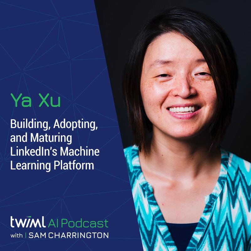 Building, Adopting, and Maturing LinkedIn's Machine Learning Platform with Ya Xu