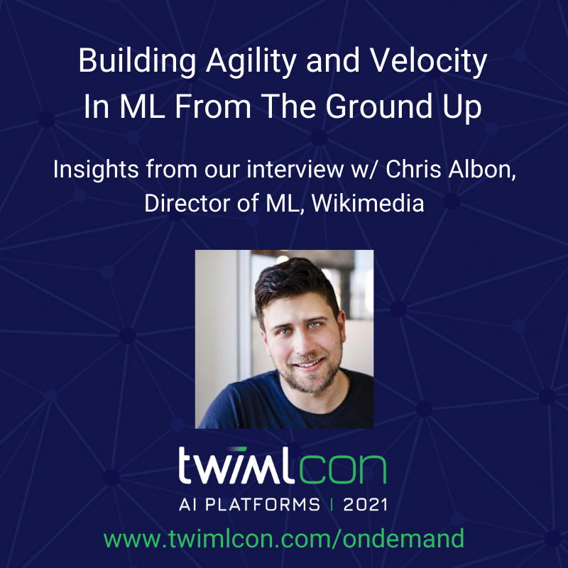 Building Agility and Velocity In Machine Learning From The Ground Up with Chris Albon, Director of Machine Learning, Wikimedia